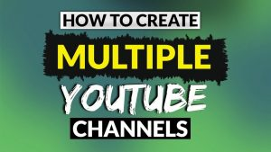 how to create multiple youtube channels